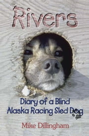 Rivers: Diary of a Blind Alaska Racing Sled Dog - Diary of a Blind Alaska Racing Sled Dog ebook by Mike Dillingham