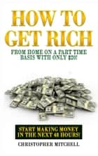 How To Get Rich From Home On A Part Time Basis With Only $20 - Start Making Money In The Next 48 Hours! ebook by Christopher Mitchell