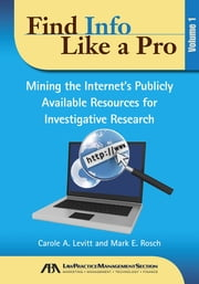 Find Info Like a Pro - Mining the Internet's Publicly Available Resources for Investigative Research ebook by Mark Rosch,Carole Levitt