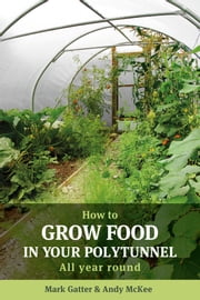 How to Grow Food in Your Polytunnel - All year round ebook by Mark Gatter, Andy McKee