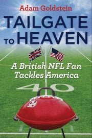 Tailgate to Heaven: A British NFL Fan Tackles America ebook by Adam Goldstein