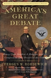 America's Great Debate - Henry Clay, Stephen A. Douglas, and the Compromise That Preserved the Union ebook by Fergus M. Bordewich