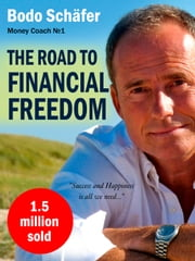 The Road To Financial Freedom: Earn Your First Million in Seven Years: What Rich People Do and Poor People Do Not to Become Rich ebook by Bodo Schäfer