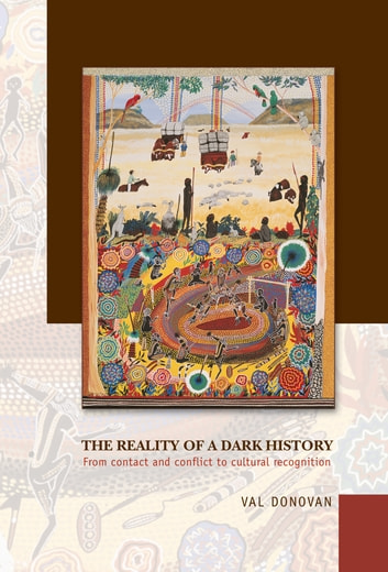 The Reality of a Dark History - From contact and conflict to cultural recognition of Aboriginals and Torres Strait Islanders ebook by Val Donovan