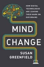 Mind Change - How Digital Technologies Are Leaving Their Mark on Our Brains ebook by Susan Greenfield