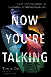 Now You're Talking - Human Conversation from the Neanderthals to Artificial Intelligence ebook by Trevor Cox