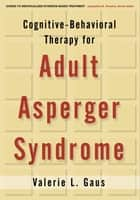 Cognitive-Behavioral Therapy for Adult Asperger Syndrome ebook by Valerie L. Gaus, PhD