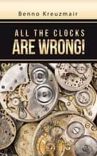 All the Clocks Are Wrong! ebook by Benno Kreuzmair