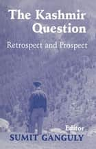 The Kashmir Question - Retrospect and Prospect ebook by Sumit Ganguly