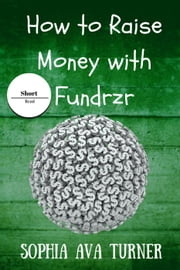 How to Raise Money With Fundrzr.com - Short Read, #7 ebook by Sophia Ava Turner