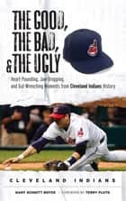 The Good, the Bad, & the Ugly: Cleveland Indians ebook by Mary Schmitt Boyer,Terry Pluto