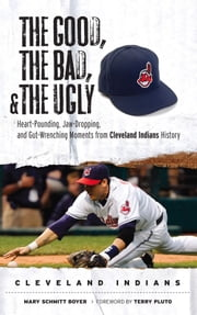 The Good, the Bad, & the Ugly: Cleveland Indians - Heart-Pounding, Jaw-Dropping, and Gut-Wrenching Moments from Cleveland Indians History ebook by Mary Schmitt Boyer,Terry Pluto