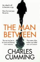 The Man Between: The gripping new spy thriller you need to read in 2018 ebook by Charles Cumming