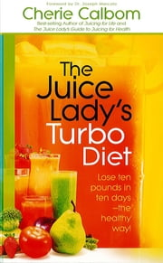 The Juice Lady's Turbo Diet - Lose ten pounds in ten days-the healthy way! ebook by Cherie Calbom