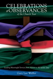Celebrations and Observances of the Church Year - Leading Meaningful Services from Advent to All Saints' Day ebook by Gary Lee Waller
