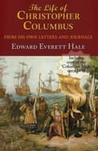 The Life Of Christopher Columbus From His Own Letters And Journals ebook by Edward Everett Hale