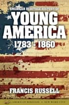 American Heritage History of Young America: 1783-1860 ebook by Francis Russell
