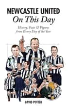 Newcastle United On This Day: History, Facts & Figures from Every Day of the Year ebook by David Potter