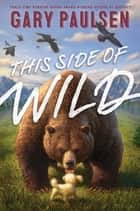 This Side of Wild - Mutts, Mares, and Laughing Dinosaurs ebook by Gary Paulsen, Tim Jessell