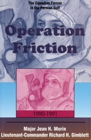 Operation Friction 1990-1991 - The Canadian Forces in the Persian Gulf ebook by Jean H. Morin,Richard H. Gimblett