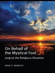 On Behalf of the Mystical Fool - Jung on the Religious Situation ebook by John P. Dourley