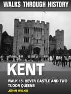 Walks Through History: Kent. Walk 15. Hever Castle and two Tudor queens (5 miles) ebook by John Wilks