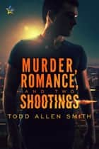 Murder, Romance, and Two Shootings ebook by Todd Allen Smith