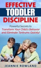 Effective Toddler Discipline - Powerful Secrets to Transform Your Child's Behavior and Eliminate Tantrums Quickly! ebook by Jeannie Rowland