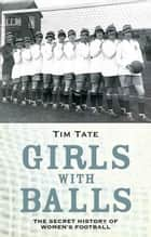 Girls with Balls - The Secret History of Women's Football eBook by Tim Tate