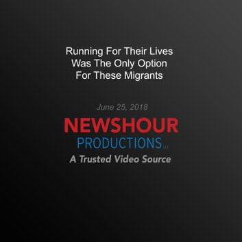 Running For Their Lives Was The Only Option For These Migrants audiobook by PBS NewsHour