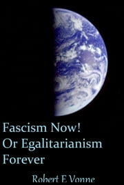 Fascism Now! Or Egalitarianism Forever ebook by Robert E Vonne