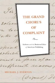 The Grand Chorus of Complaint - Authors and the Business Ethics of American Publishing ebook by Michael J. Everton