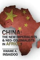 CHINA: the New Imperialists & Neo- Colonialists in Africa? ebook by Kwame A. Insaidoo