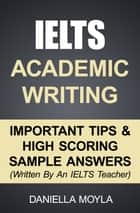 IELTS Academic Writing: Important Tips & High Scoring Sample Answers ebook by Daniella Moyla