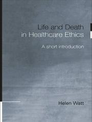 Life and Death in Healthcare Ethics - A Short Introduction ebook by Helen Watt
