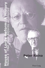 House of Lords Reform: A History - Volume 3. 1960-1969: Reforms Attempted ebook by Peter Raina