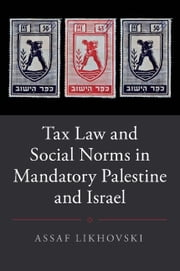 Tax Law and Social Norms in Mandatory Palestine and Israel ebook by Assaf Likhovski
