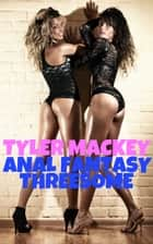 Anal Fantasy Threesome ebook by Tyler Mackey