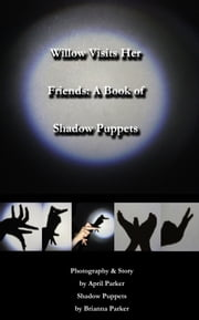 Willow Visits Her Friends: A Book of Shadow Puppets ebook by April Parker