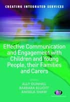 Effective Communication and Engagement with Children and Young People, their Families and Carers ebook by Alison Dunhill, Barbara Elliott, Angela Shaw