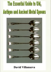The Essential Guide to Old, Antique and Ancient Metal Spoons ebook by David Villanueva