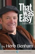 That Was Easy: 15 Years of Collected Columns ebook by Herb Benham