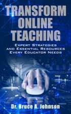 Transform Online Teaching: Expert Strategies and Essential Resources Every Educator Needs ebook by Dr Bruce A. Johnson