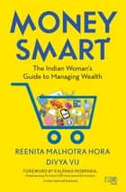 Money Smart - The Indian Woman's Guide to Managing Wealth ebook by Reenita Malhotra Hora, Divya Vij