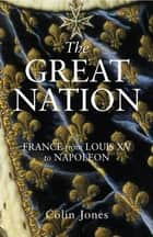 The Great Nation: France from Louis XV to Napoleon ebook by Colin Jones