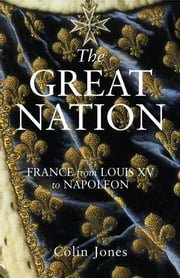 The Great Nation: France from Louis XV to Napoleon - The New Penguin History of France ebook by Colin Jones