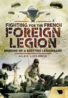 Fighting for the French Foreign Legion - Memoirs of a Scottish Legionnaire ebook by Lochrie, Alex