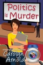 Politics is Murder - McKinley Mysteries: Short & Sweet Cozies, #4 ebook by Carolyn Arnold