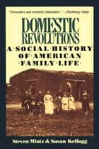 Domestic Revolutions - A Social History Of American Family Life ebook by Steven Mintz, Susan Kellogg