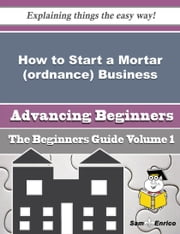 How to Start a Mortar (ordnance) Business (Beginners Guide) ebook by Arie Knott,Sam Enrico